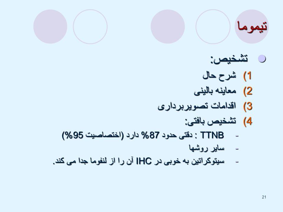 21 تیموما تشخیص: تشخیص: 1)شرح حال 2)معاینه بالینی 3)اقدامات تصویربرداری 4)تشخیص بافتی: -TTNB : دقتی حدود 87% دارد (اختصاصیت 95%) -سایر روشها -سیتوکراتین به خوبی در IHC آن را از لنفوما جدا می کند.