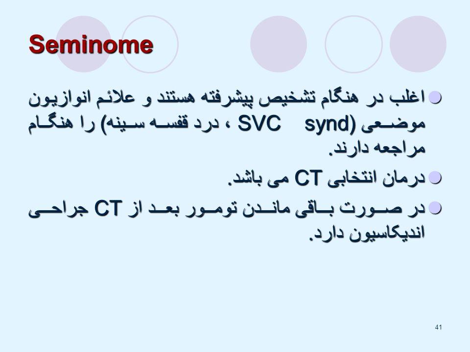 41 Seminome اغلب در هنگام تشخیص پیشرفته هستند و علائم انوازیون موضعی (SVC synd ، درد قفسه سینه) را هنگام مراجعه دارند.