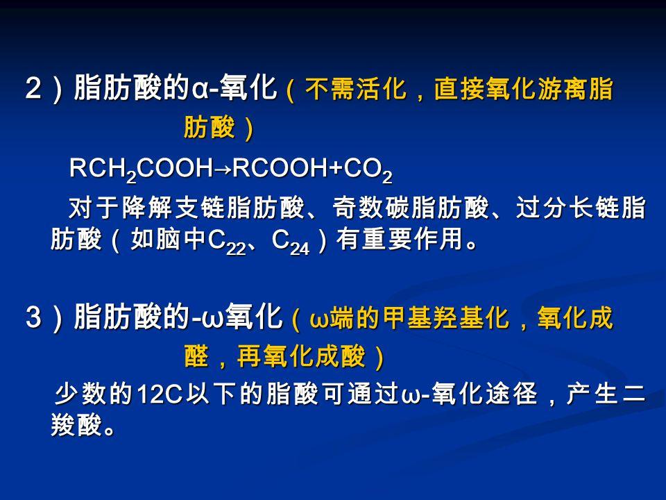 2 )脂肪酸的 α- 氧化 (不需活化,直接氧化游离脂 肪酸) 肪酸) RCH 2 COOH→RCOOH+CO 2 RCH 2 COOH→RCOOH+CO 2 对于降解支链脂肪酸、奇数碳脂肪酸、过分长链脂 肪酸(如脑中 C 22 、 C 24 )有重要作用。 对于降解支链脂肪酸、奇数碳脂肪酸、过分长