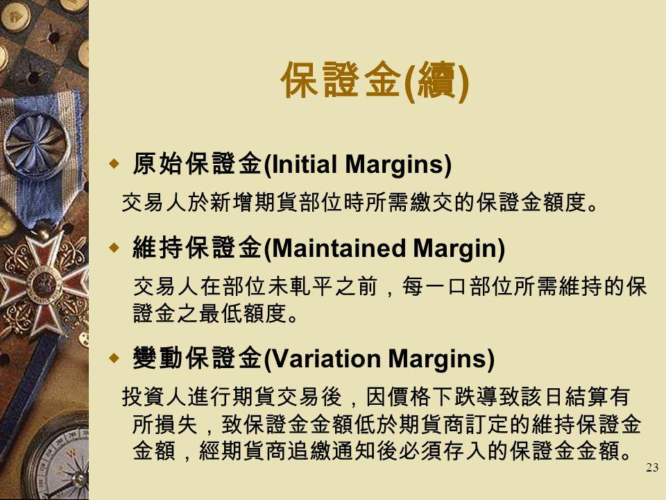 23 保證金 ( 續 )  原始保證金 (Initial Margins) 交易人於新增期貨部位時所需繳交的保證金額度。  維持保證金 (Maintained Margin) 交易人在部位未軋平之前,每一口部位所需維持的保 證金之最低額度。  變動保證金 (Variation Margins) 投資人進行期貨交易後,因價格下跌導致該日結算有 所損失,致保證金金額低於期貨商訂定的維持保證金 金額,經期貨商追繳通知後必須存入的保證金金額。