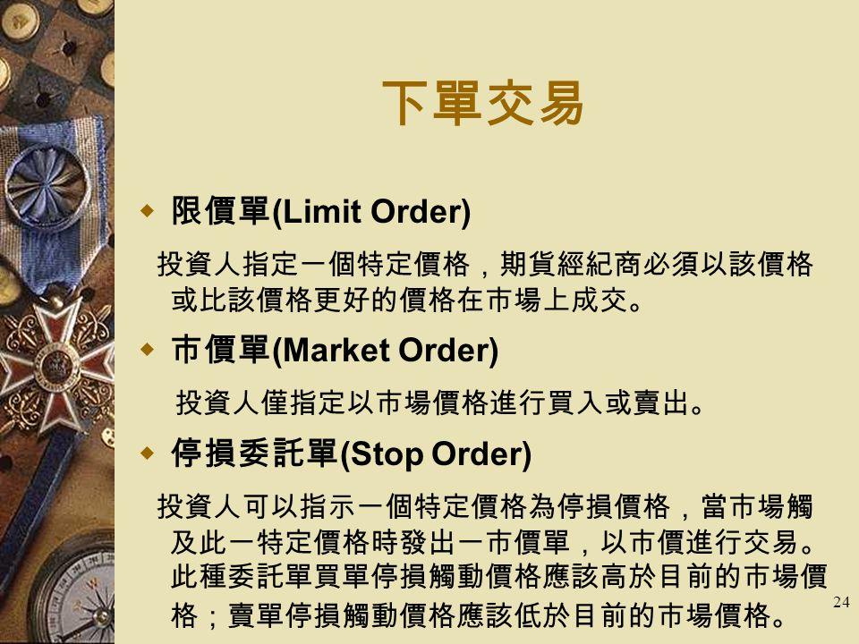 24 下單交易  限價單 (Limit Order) 投資人指定一個特定價格,期貨經紀商必須以該價格 或比該價格更好的價格在市場上成交。  市價單 (Market Order) 投資人僅指定以市場價格進行買入或賣出。  停損委託單 (Stop Order) 投資人可以指示一個特定價格為停損價格,當市場觸 及此一特定價格時發出一市價單,以市價進行交易。 此種委託單買單停損觸動價格應該高於目前的市場價 格;賣單停損觸動價格應該低於目前的市場價格。