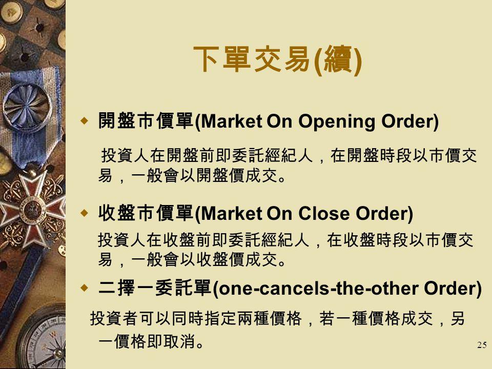 25 下單交易 ( 續 )  開盤市價單 (Market On Opening Order) 投資人在開盤前即委託經紀人,在開盤時段以市價交 易,一般會以開盤價成交。  收盤市價單 (Market On Close Order) 投資人在收盤前即委託經紀人,在收盤時段以市價交 易,一般會以收盤價成交。  二擇一委託單 (one-cancels-the-other Order) 投資者可以同時指定兩種價格,若一種價格成交,另 一價格即取消。
