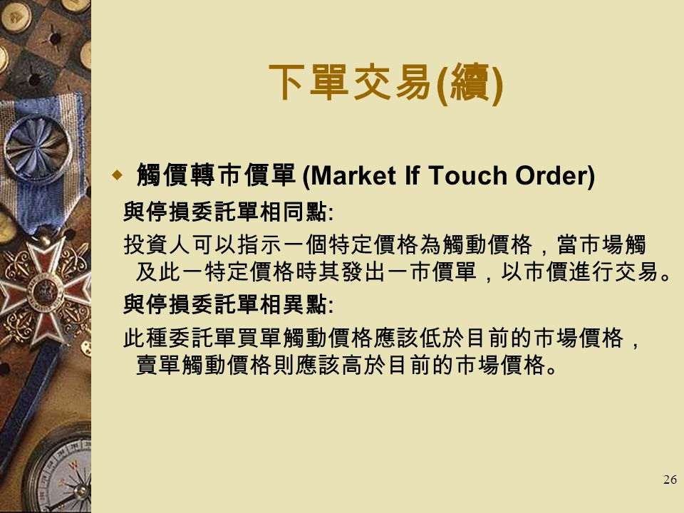 26 下單交易 ( 續 )  觸價轉市價單 (Market If Touch Order) 與停損委託單相同點 : 投資人可以指示一個特定價格為觸動價格,當市場觸 及此一特定價格時其發出一市價單,以市價進行交易。 與停損委託單相異點 : 此種委託單買單觸動價格應該低於目前的市場價格, 賣單觸動價格