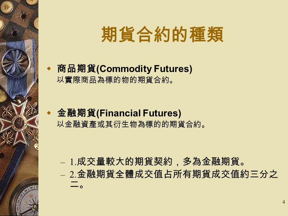 4  商品期貨 (Commodity Futures) 以實際商品為標的物的期貨合約。  金融期貨 (Financial Futures) 以金融資產或其衍生物為標的的期貨合約。 – 1. 成交量較大的期貨契約,多為金融期貨。 – 2. 金融期貨全體成交值占所有期貨成交值約三分之 二。