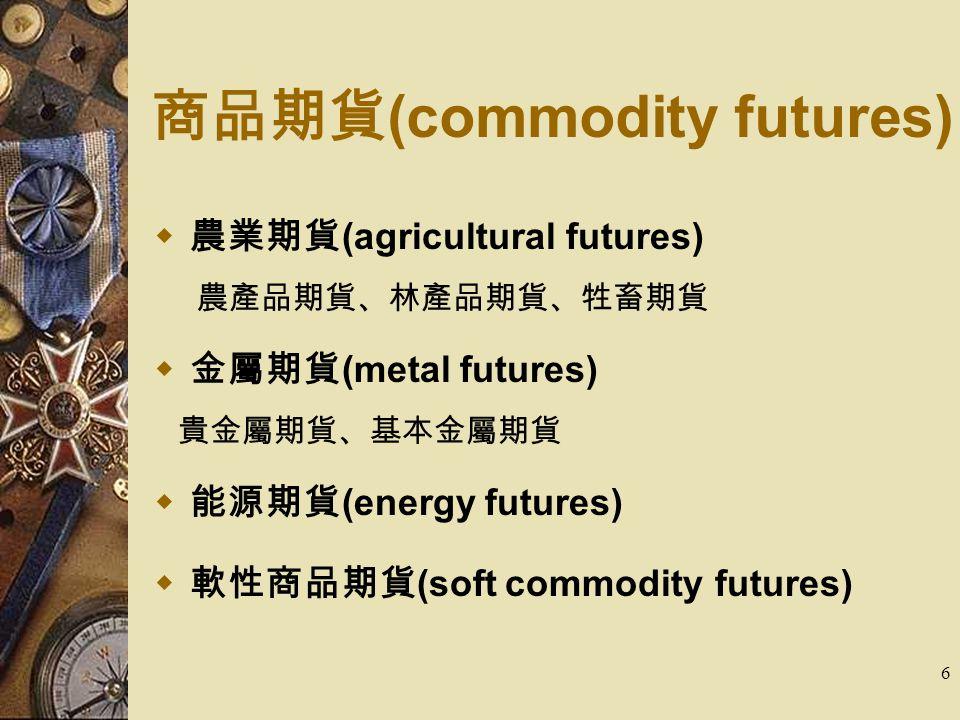 6 商品期貨 (commodity futures)  農業期貨 (agricultural futures) 農產品期貨、林產品期貨、牲畜期貨  金屬期貨 (metal futures) 貴金屬期貨、基本金屬期貨  能源期貨 (energy futures)  軟性商品期貨 (soft commodity futures)