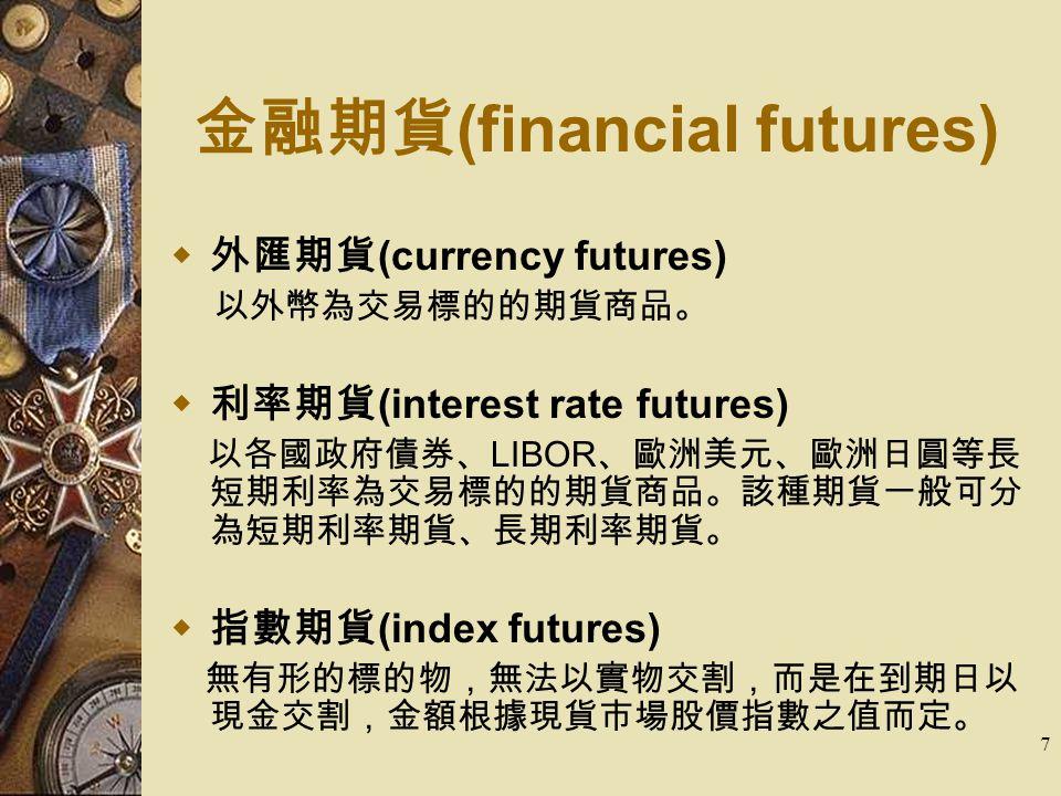 7 金融期貨 (financial futures)  外匯期貨 (currency futures) 以外幣為交易標的的期貨商品。  利率期貨 (interest rate futures) 以各國政府債券、 LIBOR 、歐洲美元、歐洲日圓等長 短期利率為交易標的的期貨商品。該種期貨一般可分 為短期利率期貨、長期利率期貨。  指數期貨 (index futures) 無有形的標的物,無法以實物交割,而是在到期日以 現金交割,金額根據現貨市場股價指數之值而定。