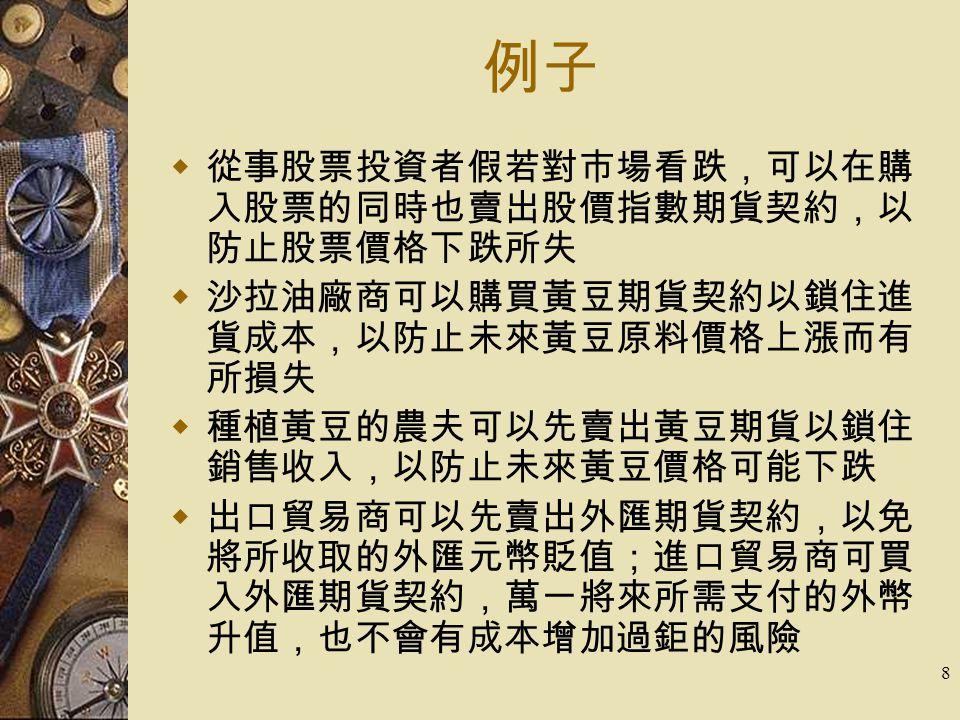 8 例子  從事股票投資者假若對市場看跌,可以在購 入股票的同時也賣出股價指數期貨契約,以 防止股票價格下跌所失  沙拉油廠商可以購買黃豆期貨契約以鎖住進 貨成本,以防止未來黃豆原料價格上漲而有 所損失  種植黃豆的農夫可以先賣出黃豆期貨以鎖住 銷售收入,以防止未來黃豆價格可能下跌  出口貿易商可以先賣出外匯期貨契約,以免 將所收取的外匯元幣貶值;進口貿易商可買 入外匯期貨契約,萬一將來所需支付的外幣 升值,也不會有成本增加過鉅的風險