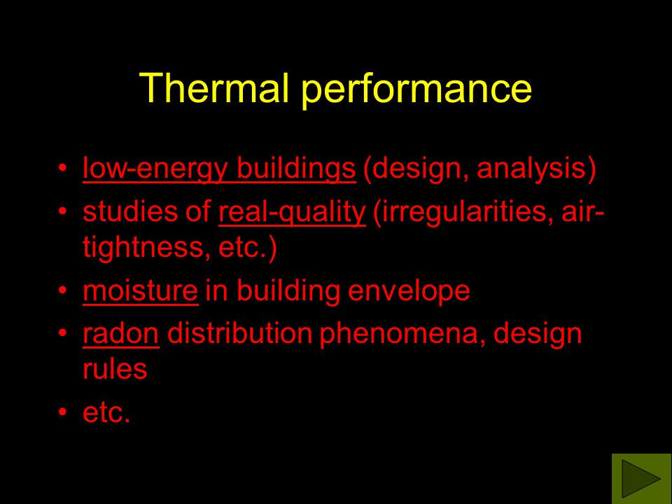 Thermal performance low-energy buildings (design, analysis) studies of real-quality (irregularities, air- tightness, etc.) moisture in building envelope radon distribution phenomena, design rules etc.