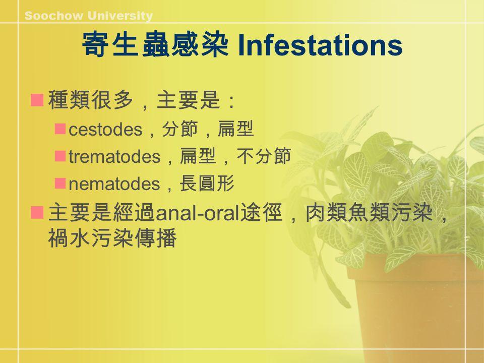 寄生蟲感染 Infestations 種類很多,主要是: cestodes ,分節,扁型 trematodes ,扁型,不分節 nematodes ,長圓形 主要是經過 anal-oral 途徑,肉類魚類污染, 禍水污染傳播