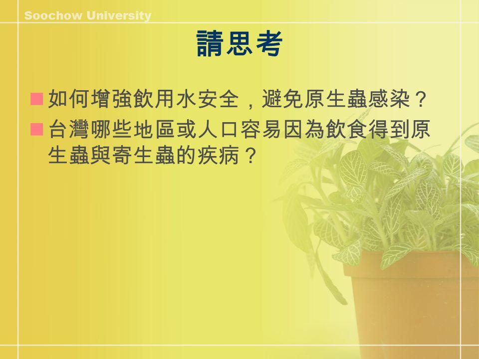 請思考 如何增強飲用水安全,避免原生蟲感染? 台灣哪些地區或人口容易因為飲食得到原 生蟲與寄生蟲的疾病?