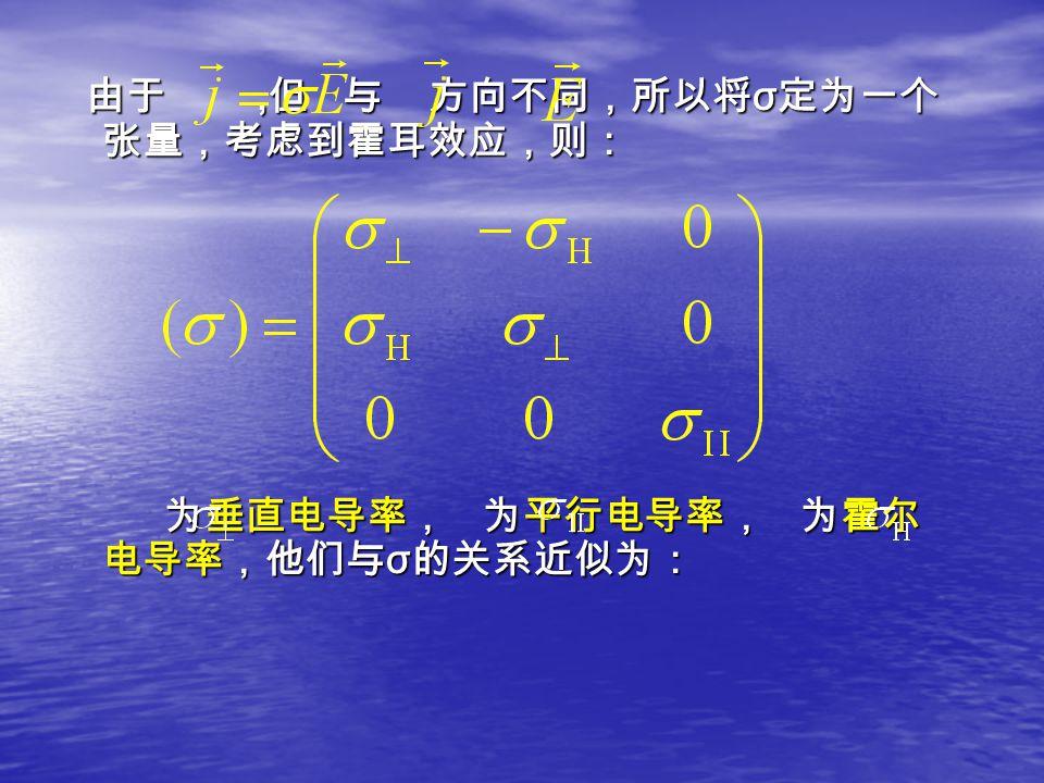 由于, 但 与 方向不同,所以将 σ 定为一个 张量,考虑到霍耳效应,则: 由于, 但 与 方向不同,所以将 σ 定为一个 张量,考虑到霍耳效应,则: 为垂直电导率, 为平行电导率, 为霍尔 电导率,他们与 σ 的关系近似为: 为垂直电导率, 为平行电导率, 为霍尔 电导率,他们与 σ 的关系近似为