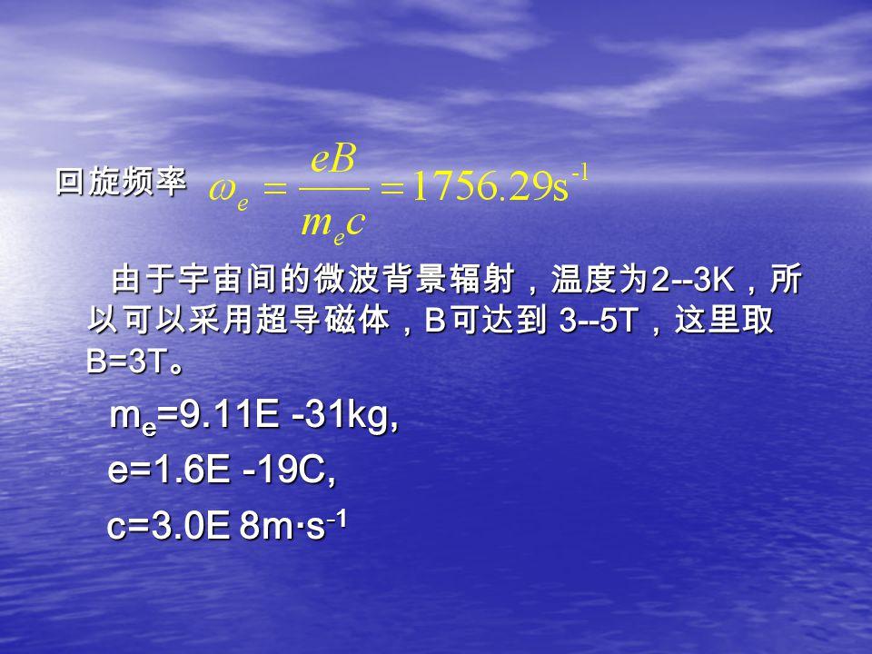 回旋频率 由于宇宙间的微波背景辐射,温度为 2--3K ,所 以可以采用超导磁体, B 可达到 3--5T ,这里取 B=3T 。 由于宇宙间的微波背景辐射,温度为 2--3K ,所 以可以采用超导磁体, B 可达到 3--5T ,这里取 B=3T 。 m e =9.11E -31kg, m e =