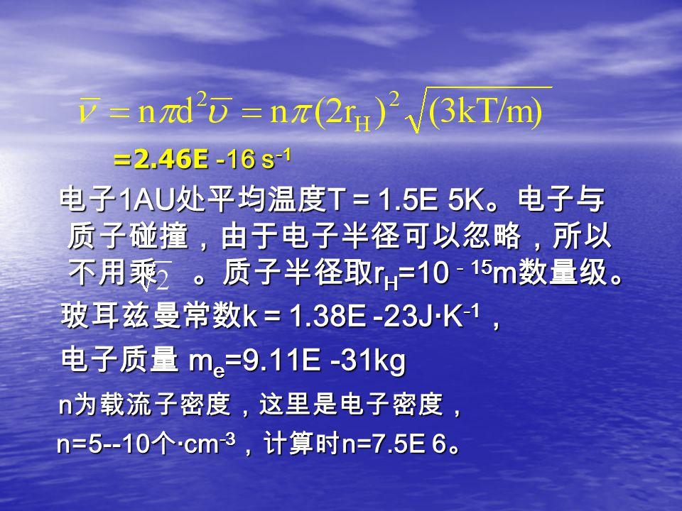 =2.46E -16 s -1 =2.46E -16 s -1 电子 1AU 处平均温度 T = 1.5E 5K 。电子与 质子碰撞,由于电子半径可以忽略,所以 不用乘 。质子半径取 r H =10 - 15 m 数量级。 电子 1AU 处平均温度 T = 1.5E 5K 。电子与 质子碰撞,由于电