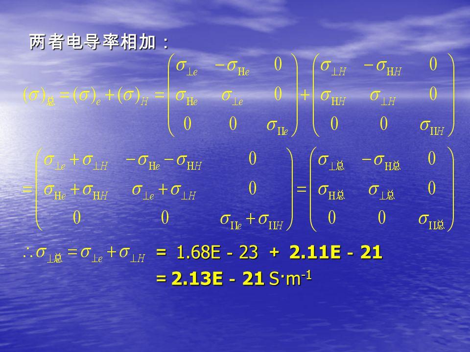 两者电导率相加: = 1.68E - 23 + 2.11E - 21 = 1.68E - 23 + 2.11E - 21 = 2.13E - 21 S·m -1 = 2.13E - 21 S·m -1