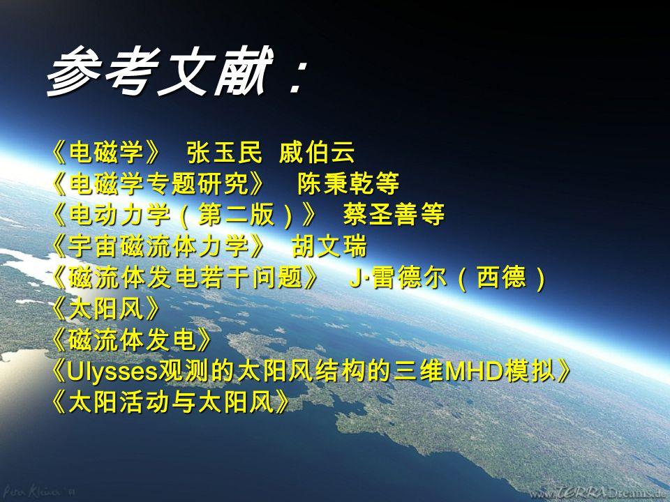 参考文献: 《电磁学》 张玉民 戚伯云 《电磁学专题研究》 陈秉乾等 《电动力学(第二版)》 蔡圣善等 《宇宙磁流体力学》 胡文瑞 《磁流体发电若干问题》 J· 雷德尔(西德) 《太阳风》 《磁流体发电》 《 Ulysses 观测的太阳风结构的三维 MHD 模拟》 《太阳活动与太阳风》