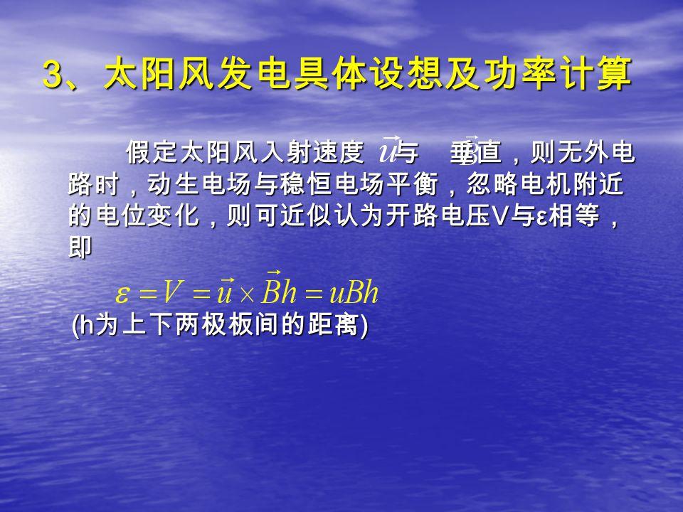 3 、太阳风发电具体设想及功率计算 假定太阳风入射速度 与 垂直,则无外电 路时,动生电场与稳恒电场平衡,忽略电机附近 的电位变化,则可近似认为开路电压 V 与 ε 相等, 即 假定太阳风入射速度 与 垂直,则无外电 路时,动生电场与稳恒电场平衡,忽略电机附近 的电位变化,则可近似认为开路电压 V