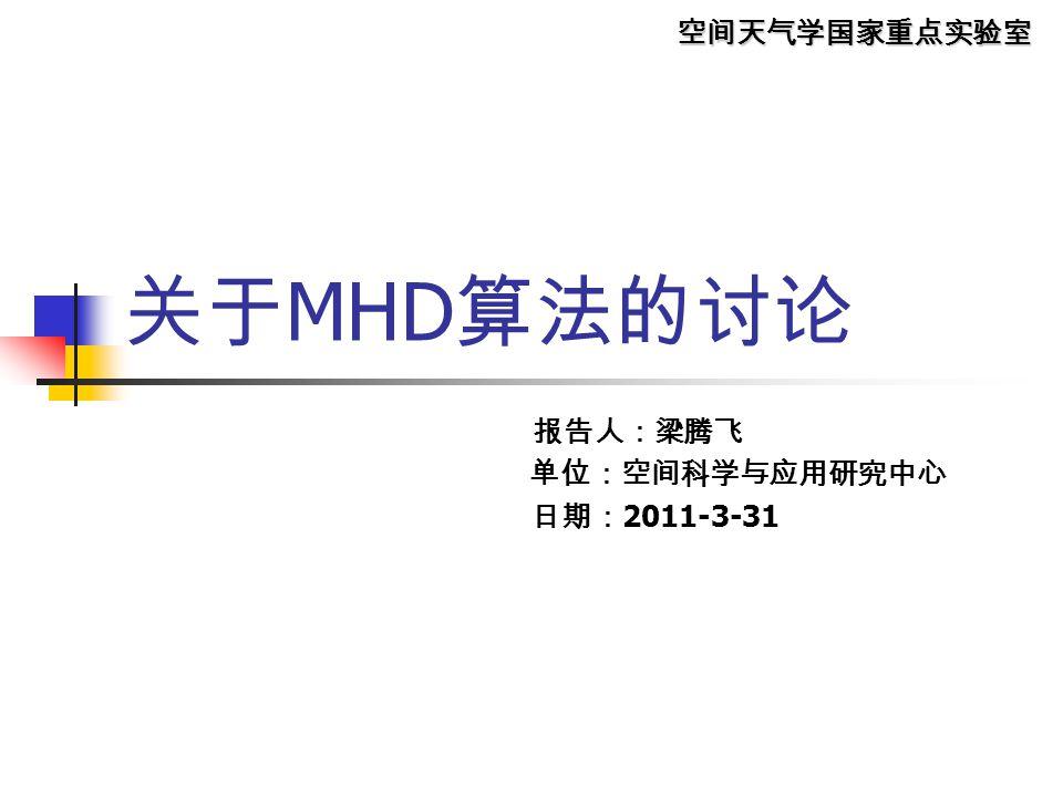 空间天气学国家重点实验室 关于 MHD 算法的讨论 报告人:梁腾飞 单位:空间科学与应用研究中心 日期: 2011-3-31