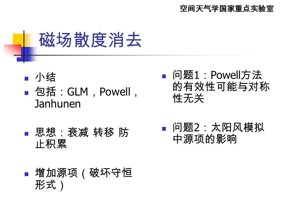 空间天气学国家重点实验室 磁场散度消去 小结 包括: GLM , Powell , Janhunen 思想:衰减 转移 防 止积累 增加源项(破坏守恒 形式) 问题 1 : Powell 方法 的有效性可能与对称 性无关 问题 2 :太阳风模拟 中源项的影响