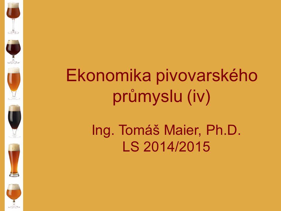 Ekonomika pivovarského průmyslu (iv) Ing. Tomáš Maier, Ph.D. LS 2014/2015