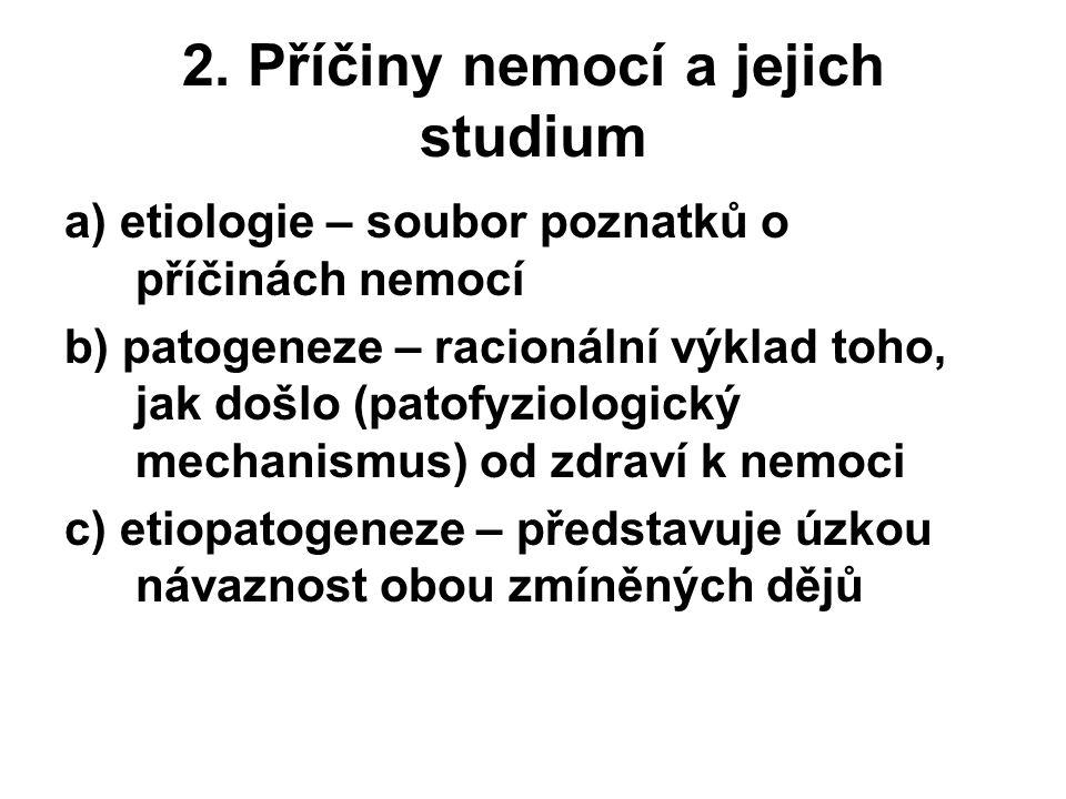 2. Příčiny nemocí a jejich studium a) etiologie – soubor poznatků o příčinách nemocí b) patogeneze – racionální výklad toho, jak došlo (patofyziologic