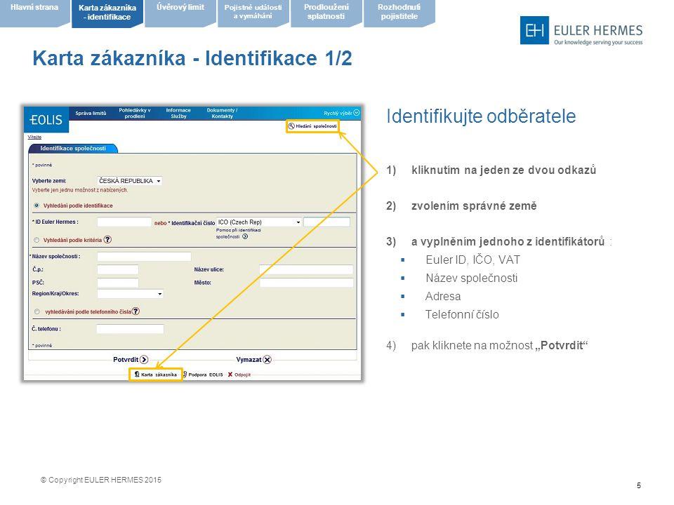 """6 Karta zákazníka - Identifikace 2/2 prosíme, vezměte na vědomí, že při identifikaci Názvem společnosti, či adresou bude nabídnut rozšířený seznam společností, zde klinutím na Název společnosti zvolíte společnost požadovanou © Copyright EULER HERMES 2015 zvolte požadovanou společnost kliknutím na """"Název společnosti pokud žádná z nabízených neodpovídá představě, klikněte na možnost """"Jiné vyhledávání Pojistné události a vymáhání Úvěrový limit Karta zákazníka - identifikace Hlavní stranaProdloužení splatnosti Rozhodnutí pojistitele"""