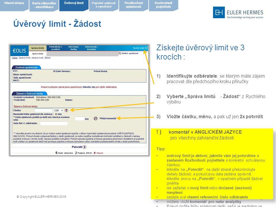"""8 Úvěrový limit - Seznam rozhodnutí 1/2 Prohlédněte seznam rozhodnutí  Vyberte """"Správa limitů → Seznam rozhodnutí z Rychlého výběru  Nastavte všechna kritéria výběru dle potřeby, pokud ale chcete pouze seznam aktuálních limitů, neměňte kritéria a pouze klikněte na """"Zobrazit  Přehled aktuálních limitů můžete stáhnout ve formátu XLS či CSV přímo z této stránky do svého PC Tipy: pro 1 seznam lze použít pouze 1 měna pokud nechcete zobrazit neschválené limity, nastavte kritérium Částky ve výši od 1 © Copyright EULER HERMES 2015 Pojistné události a vymáhání Úvěrový limit Karta zákazníka - identifikace Hlavní stranaProdloužení splatnosti Rozhodnutí pojistitele"""