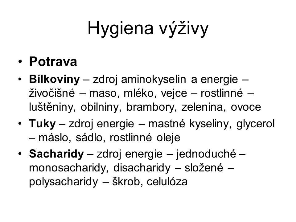 Hygiena výživy Potrava Bílkoviny – zdroj aminokyselin a energie – živočišné – maso, mléko, vejce – rostlinné – luštěniny, obilniny, brambory, zelenina, ovoce Tuky – zdroj energie – mastné kyseliny, glycerol – máslo, sádlo, rostlinné oleje Sacharidy – zdroj energie – jednoduché – monosacharidy, disacharidy – složené – polysacharidy – škrob, celulóza
