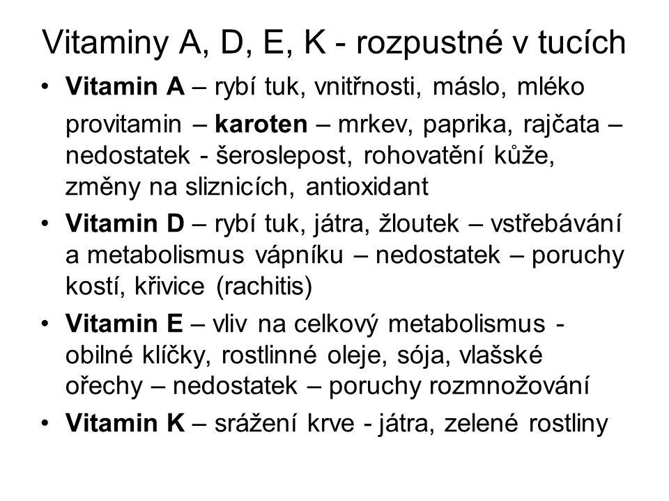 Vitaminy A, D, E, K - rozpustné v tucích Vitamin A – rybí tuk, vnitřnosti, máslo, mléko provitamin – karoten – mrkev, paprika, rajčata – nedostatek - šeroslepost, rohovatění kůže, změny na sliznicích, antioxidant Vitamin D – rybí tuk, játra, žloutek – vstřebávání a metabolismus vápníku – nedostatek – poruchy kostí, křivice (rachitis) Vitamin E – vliv na celkový metabolismus - obilné klíčky, rostlinné oleje, sója, vlašské ořechy – nedostatek – poruchy rozmnožování Vitamin K – srážení krve - játra, zelené rostliny