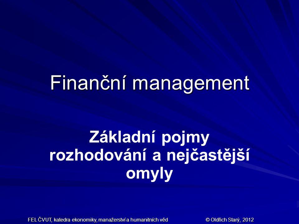 FEL ČVUT, katedra ekonomiky, manažerství a humanitních věd © Oldřich Starý, 2012 Finanční management Základní pojmy rozhodování a nejčastější omyly