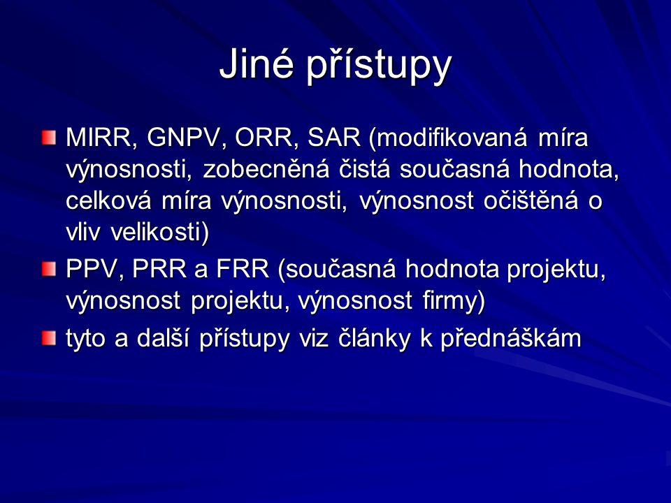 Jiné přístupy MIRR, GNPV, ORR, SAR (modifikovaná míra výnosnosti, zobecněná čistá současná hodnota, celková míra výnosnosti, výnosnost očištěná o vliv velikosti) PPV, PRR a FRR (současná hodnota projektu, výnosnost projektu, výnosnost firmy) tyto a další přístupy viz články k přednáškám