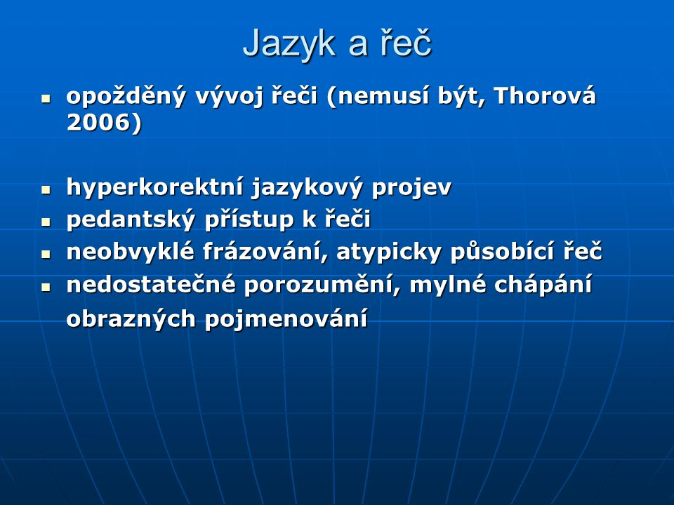 Jazyk a řeč opožděný vývoj řeči (nemusí být, Thorová 2006) opožděný vývoj řeči (nemusí být, Thorová 2006) hyperkorektní jazykový projev hyperkorektní jazykový projev pedantský přístup k řeči pedantský přístup k řeči neobvyklé frázování, atypicky působící řeč neobvyklé frázování, atypicky působící řeč nedostatečné porozumění, mylné chápání obrazných pojmenování nedostatečné porozumění, mylné chápání obrazných pojmenování