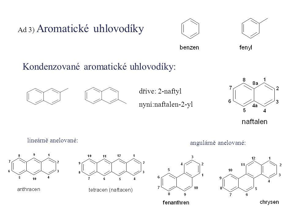 Ad 3) Aromatické uhlovodíky Kondenzované aromatické uhlovodíky: dříve: 2-naftyl nyní:naftalen-2-yl lineárně anelované: angulárně anelované:
