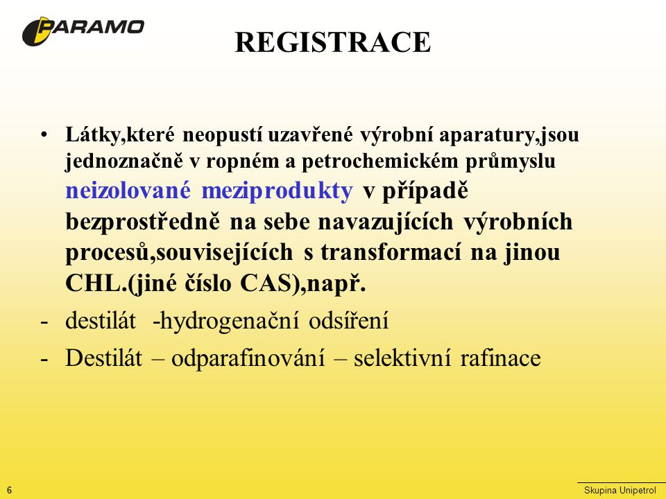 6Skupina Unipetrol REGISTRACE Látky,které neopustí uzavřené výrobní aparatury,jsou jednoznačně v ropném a petrochemickém průmyslu neizolované meziprodukty v případě bezprostředně na sebe navazujících výrobních procesů,souvisejících s transformací na jinou CHL.(jiné číslo CAS),např.
