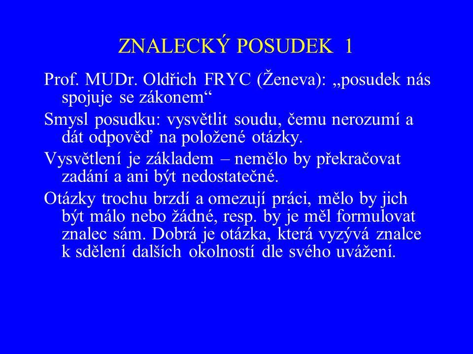 """ZNALECKÝ POSUDEK 1 Prof. MUDr. Oldřich FRYC (Ženeva): """"posudek nás spojuje se zákonem"""" Smysl posudku: vysvětlit soudu, čemu nerozumí a dát odpověď na"""