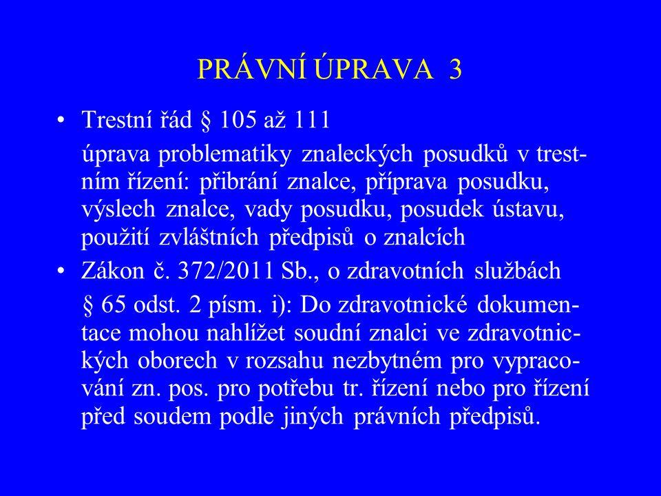 PRÁVNÍ ÚPRAVA 3 Trestní řád § 105 až 111 úprava problematiky znaleckých posudků v trest- ním řízení: přibrání znalce, příprava posudku, výslech znalce