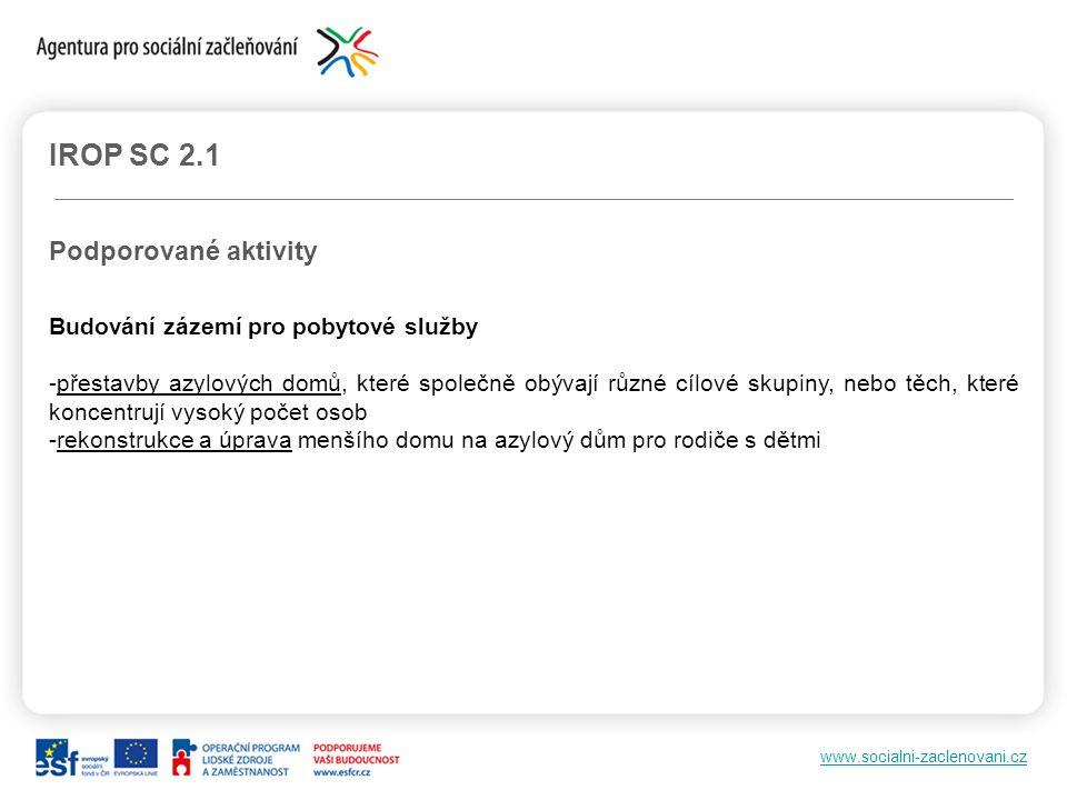 www.socialni-zaclenovani.cz IROP SC 2.1 Podporované aktivity Budování zázemí pro pobytové služby -přestavby azylových domů, které společně obývají růz