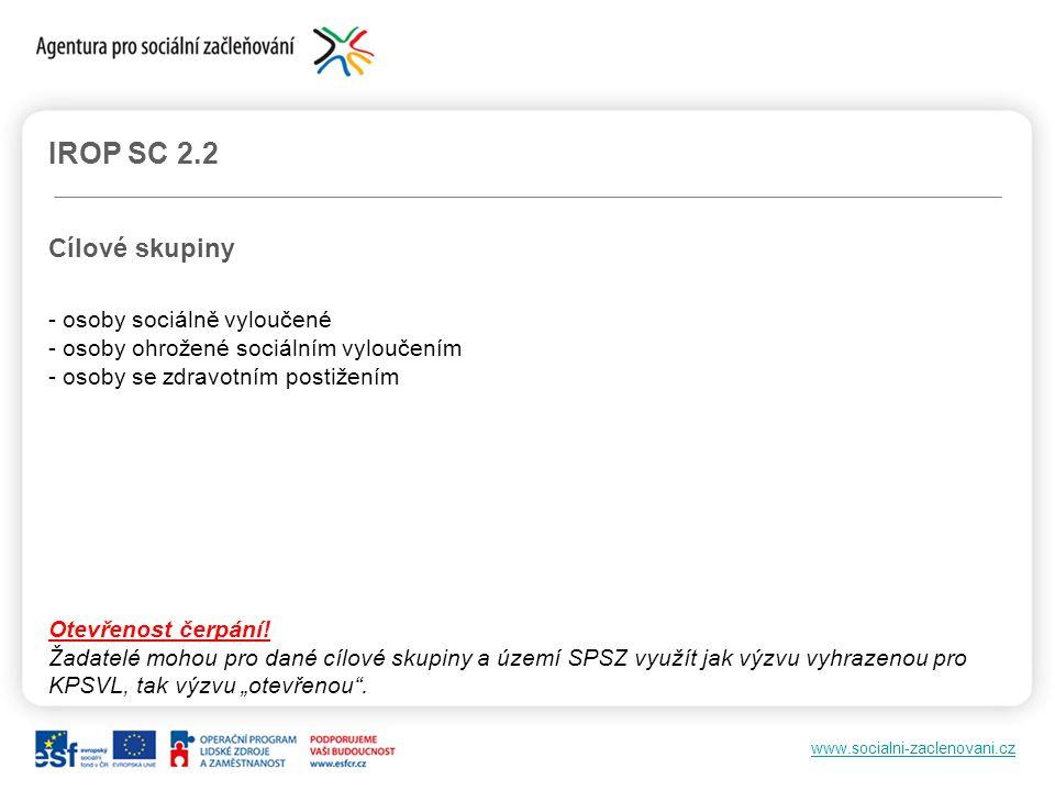 www.socialni-zaclenovani.cz IROP SC 2.2 Cílové skupiny - osoby sociálně vyloučené - osoby ohrožené sociálním vyloučením - osoby se zdravotním postižen