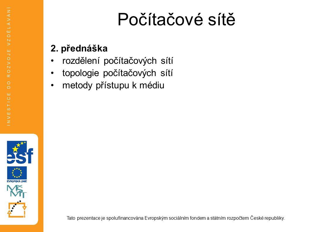 Počítačové sítě 2. přednáška rozdělení počítačových sítí topologie počítačových sítí metody přístupu k médiu Tato prezentace je spolufinancována Evrop