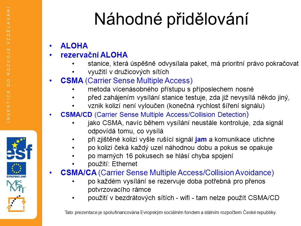 Náhodné přidělování ALOHA rezervační ALOHA stanice, která úspěšně odvysílala paket, má prioritní právo pokračovat využití v družicových sítích CSMA (Carrier Sense Multiple Access) metoda vícenásobného přístupu s příposlechem nosné před zahájením vysílání stanice testuje, zda již nevysílá někdo jiný, vznik kolizí není vyloučen (konečná rychlost šíření signálu) CSMA/CD (Carrier Sense Multiple Access/Collision Detection ) jako CSMA, navíc během vysílání neustále kontroluje, zda signál odpovídá tomu, co vysílá při zjištěné kolizi vyšle rušící signál jam a komunikace utichne po kolizi čeká každý uzel náhodnou dobu a pokus se opakuje po marných 16 pokusech se hlásí chyba spojení použití: Ethernet CSMA/CA (Carrier Sense Multiple Access/Collision Avoidance) po každém vysílání se rezervuje doba potřebná pro přenos potvrzovacího rámce použití v bezdrátových sítích - wifi - tam nelze použít CSMA/CD Tato prezentace je spolufinancována Evropským sociálním fondem a státním rozpočtem České republiky.