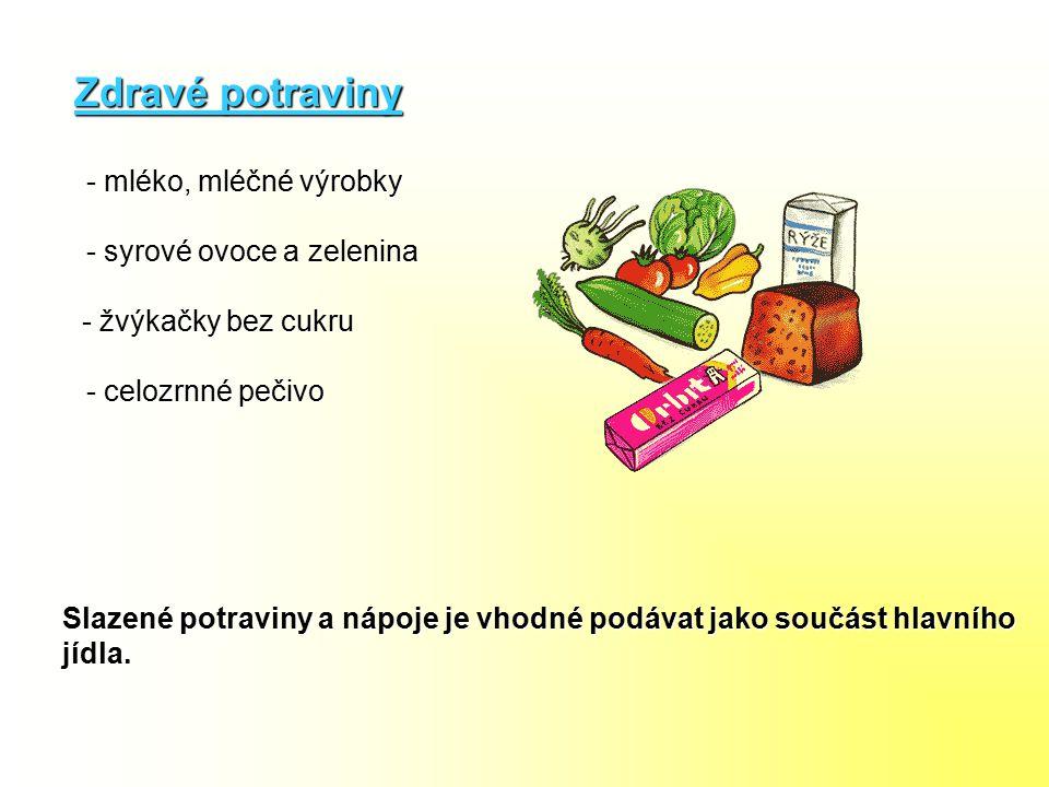 Zdravé potraviny - mléko, mléčné výrobky - syrové ovoce a zelenina - žvýkačky bez cukru Slazené potraviny a nápoje je vhodné podávat jako součást hlav