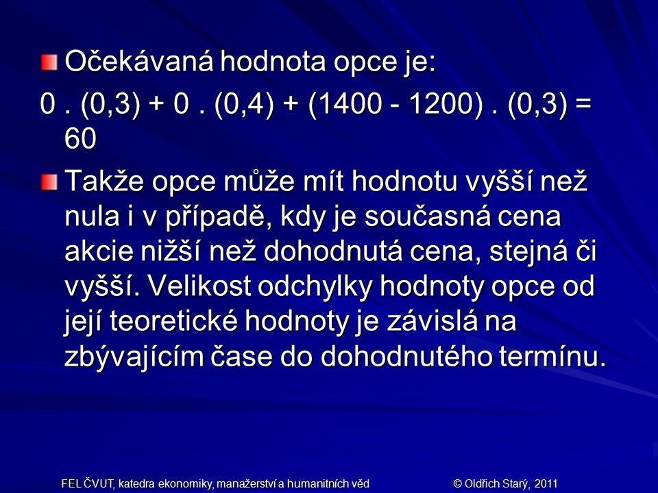 FEL ČVUT, katedra ekonomiky, manažerství a humanitních věd© Oldřich Starý, 2011 Očekávaná hodnota opce je: 0. (0,3) + 0. (0,4) + (1400 - 1200). (0,3)