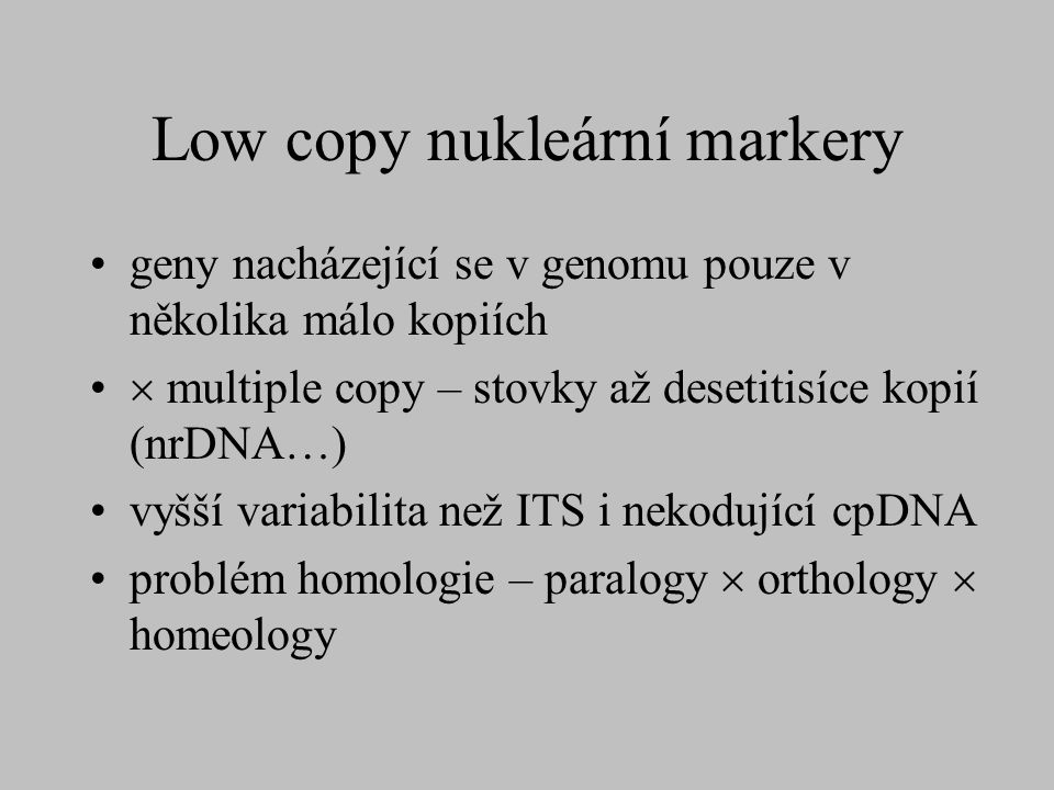 Low copy nukleární markery geny nacházející se v genomu pouze v několika málo kopiích  multiple copy – stovky až desetitisíce kopií (nrDNA…) vyšší va