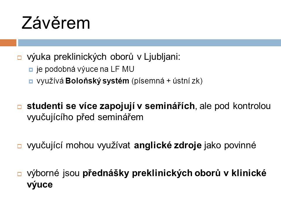 Závěrem  výuka preklinických oborů v Ljubljani:  je podobná výuce na LF MU  využívá Boloňský systém (písemná + ústní zk)  studenti se více zapojuj