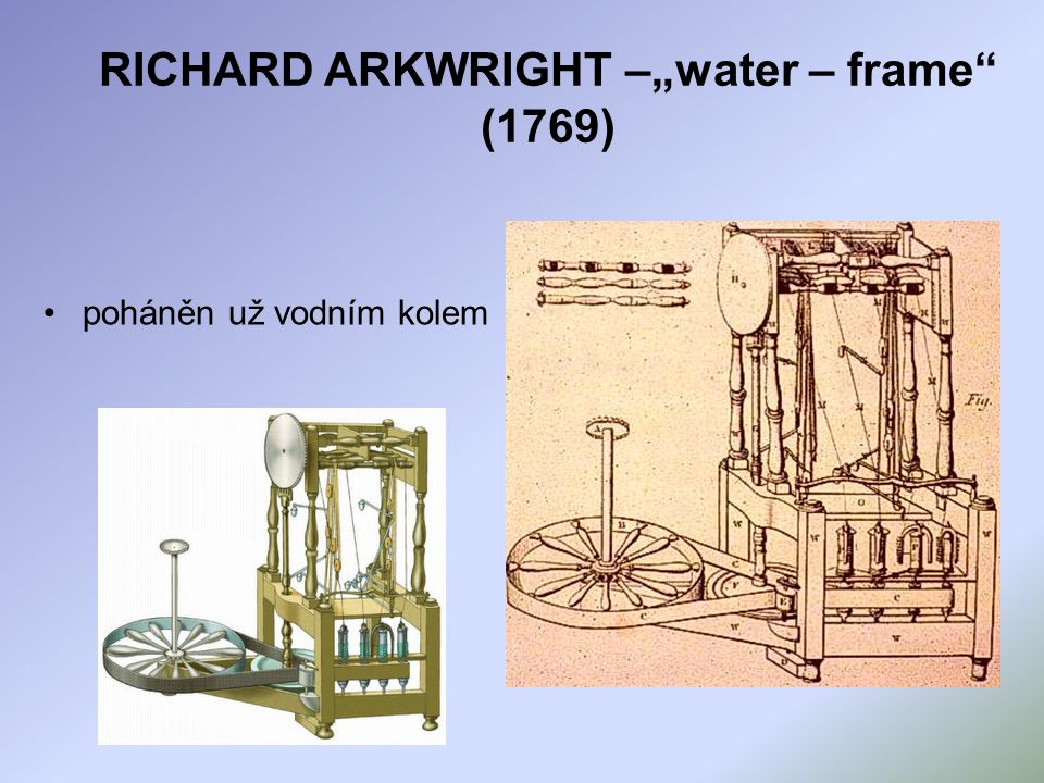 """RICHARD ARKWRIGHT –""""water – frame (1769) poháněn už vodním kolem"""