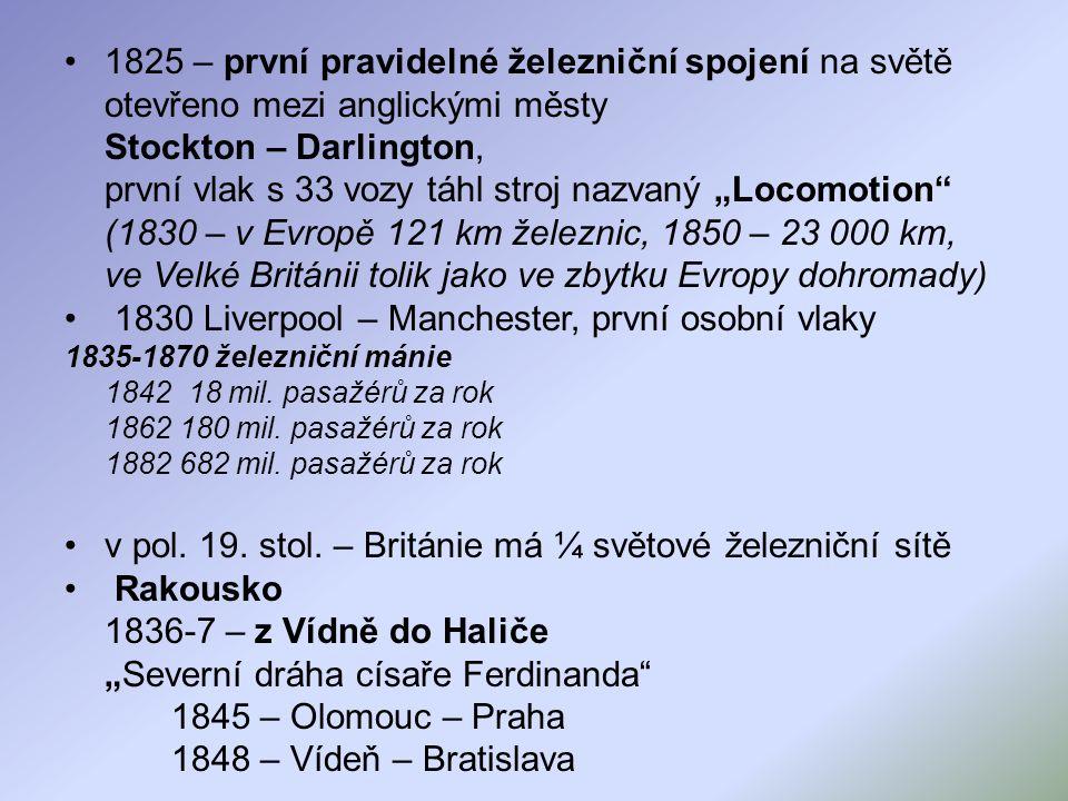 """1825 – první pravidelné železniční spojení na světě otevřeno mezi anglickými městy Stockton – Darlington, první vlak s 33 vozy táhl stroj nazvaný """"Locomotion (1830 – v Evropě 121 km železnic, 1850 – 23 000 km, ve Velké Británii tolik jako ve zbytku Evropy dohromady) 1830 Liverpool – Manchester, první osobní vlaky 1835-1870 železniční mánie 1842 18 mil."""