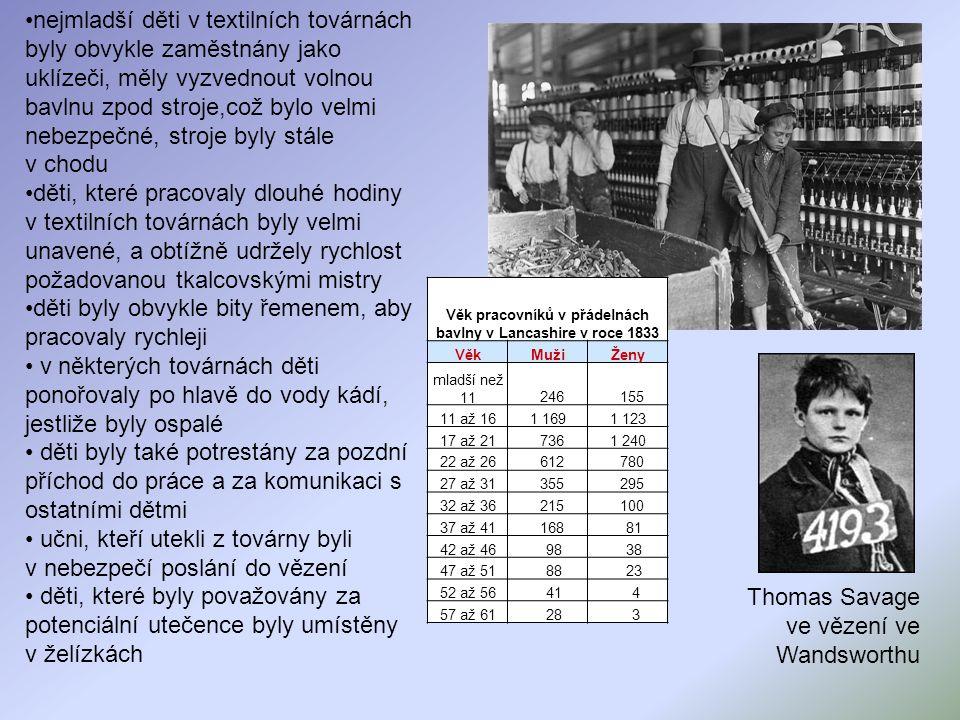 nejmladší děti v textilních továrnách byly obvykle zaměstnány jako uklízeči, měly vyzvednout volnou bavlnu zpod stroje,což bylo velmi nebezpečné, stroje byly stále v chodu děti, které pracovaly dlouhé hodiny v textilních továrnách byly velmi unavené, a obtížně udržely rychlost požadovanou tkalcovskými mistry děti byly obvykle bity řemenem, aby pracovaly rychleji v některých továrnách děti ponořovaly po hlavě do vody kádí, jestliže byly ospalé děti byly také potrestány za pozdní příchod do práce a za komunikaci s ostatními dětmi učni, kteří utekli z továrny byli v nebezpečí poslání do vězení děti, které byly považovány za potenciální utečence byly umístěny v želízkách Thomas Savage ve vězení ve Wandsworthu Věk pracovníků v přádelnách bavlny v Lancashire v roce 1833 VěkMužiŽeny mladší než 11 246 155 11 až 161 1691 123 17 až 21 7361 240 22 až 26 612 780 27 až 31 355 295 32 až 36 215 100 37 až 41 168 81 42 až 46 98 38 47 až 51 88 23 52 až 56 41 4 57 až 61 28 3