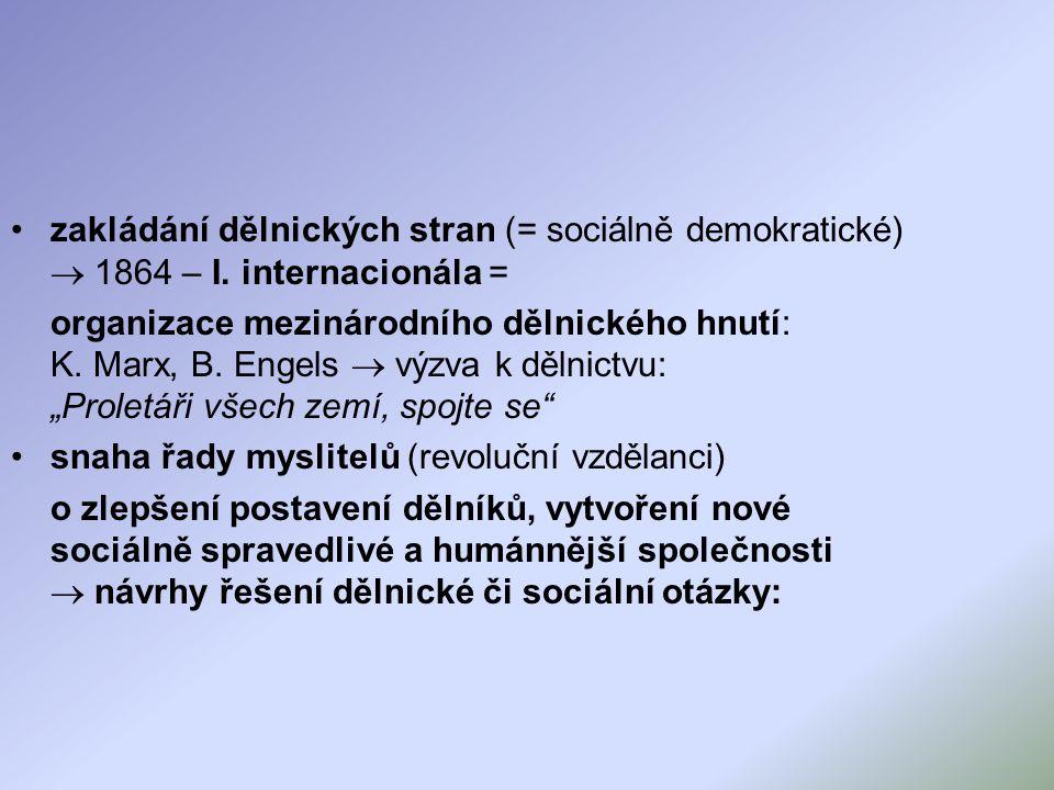 zakládání dělnických stran (= sociálně demokratické)  1864 – I. internacionála = organizace mezinárodního dělnického hnutí: K. Marx, B. Engels  výzv