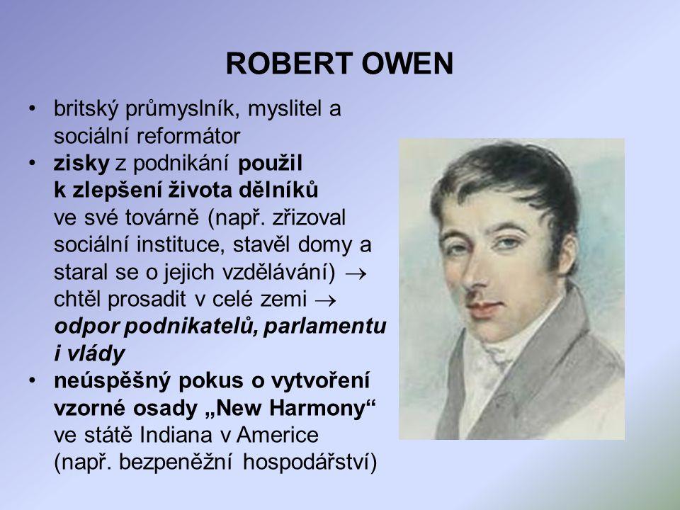 ROBERT OWEN britský průmyslník, myslitel a sociální reformátor zisky z podnikání použil k zlepšení života dělníků ve své továrně (např. zřizoval sociá
