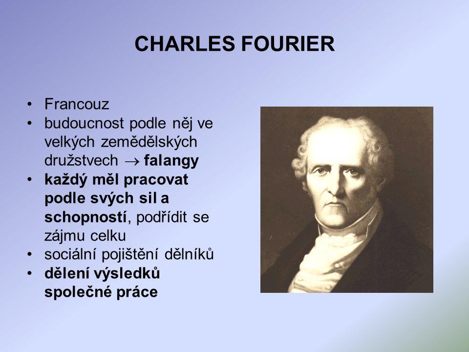 CHARLES FOURIER Francouz budoucnost podle něj ve velkých zemědělských družstvech  falangy každý měl pracovat podle svých sil a schopností, podřídit se zájmu celku sociální pojištění dělníků dělení výsledků společné práce
