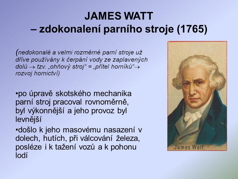 JAMES WATT – zdokonalení parního stroje (1765) ( nedokonalé a velmi rozměrné parní stroje už dříve používány k čerpání vody ze zaplavených dolů  tzv.